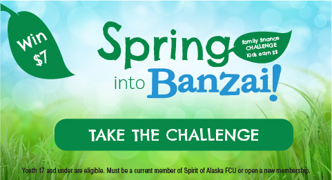 Spring into Banzai Family Finance Challenge. Kids Earn $$. Take the Challenge. Youth 17 and under are eligible. Must be a current member of Spirit of Alaska FCU or open a new membership to be eligible for $7 reward.